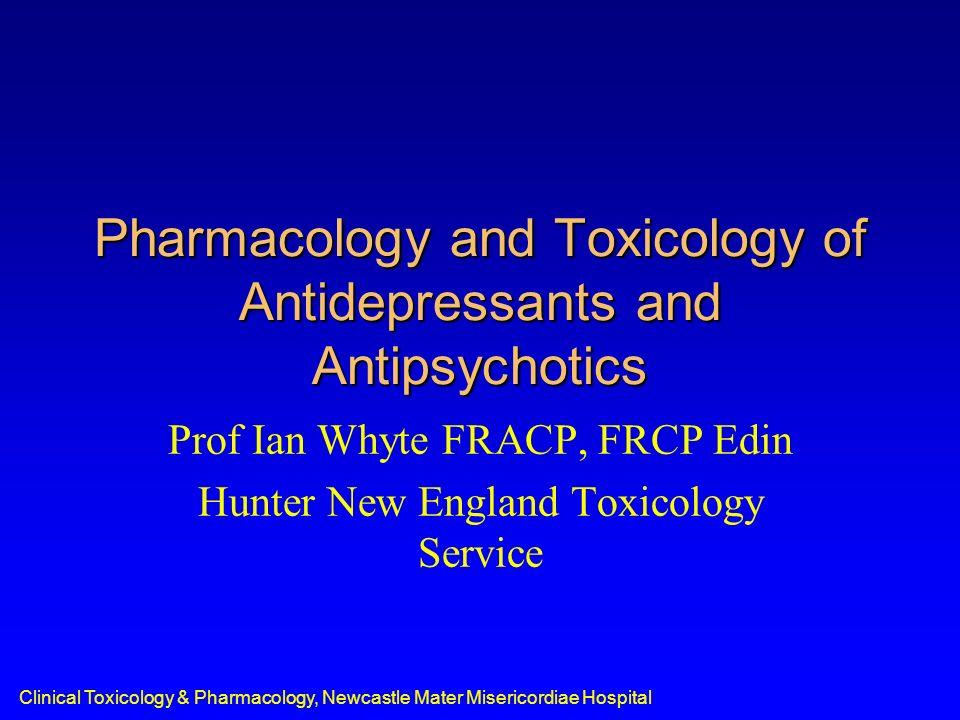 Clinical Toxicology & Pharmacology, Newcastle Mater Misericordiae Hospital Pharmacology and Toxicology of Antidepressants and Antipsychotics Prof Ian