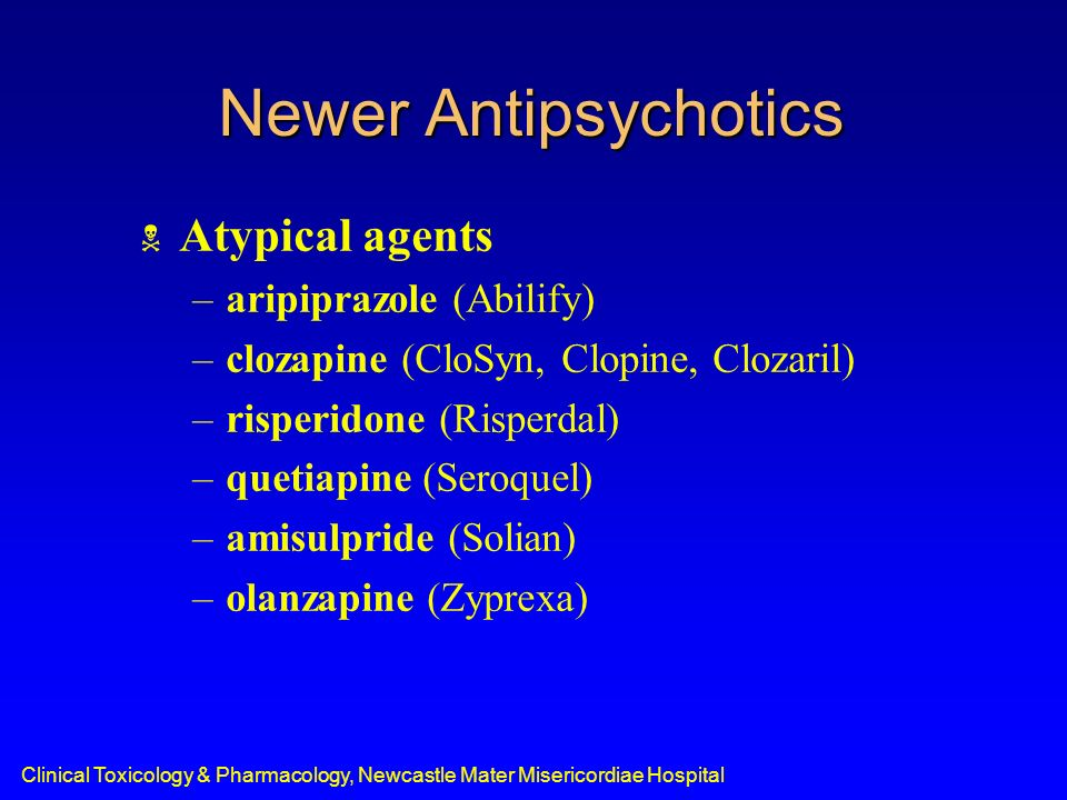 Newer Antipsychotics Atypical agents –aripiprazole (Abilify) –clozapine (CloSyn, Clopine, Clozaril) –risperidone (Risperdal) –quetiapine (Seroquel) –a