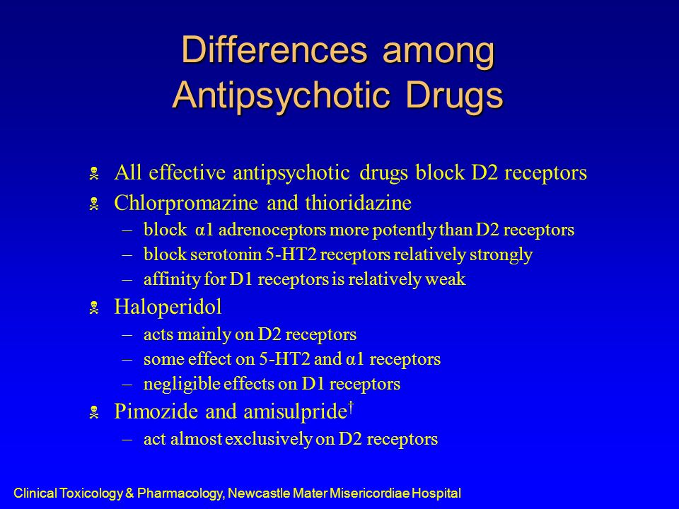 Clinical Toxicology & Pharmacology, Newcastle Mater Misericordiae Hospital Differences among Antipsychotic Drugs Clozapine –binds more to D4, 5-HT2, α1, and histamine H1 receptors than to either D2 or D1 receptors Risperidone –about equally potent in blocking D2 and 5-HT2 receptors Olanzapine –more potent as an antagonist of 5-HT2 receptors –lesser potency at D1, D2, and α1 receptors Quetiapine –lower-potency compound with relatively similar antagonism of 5-HT2, D2, α1, and α2 receptors