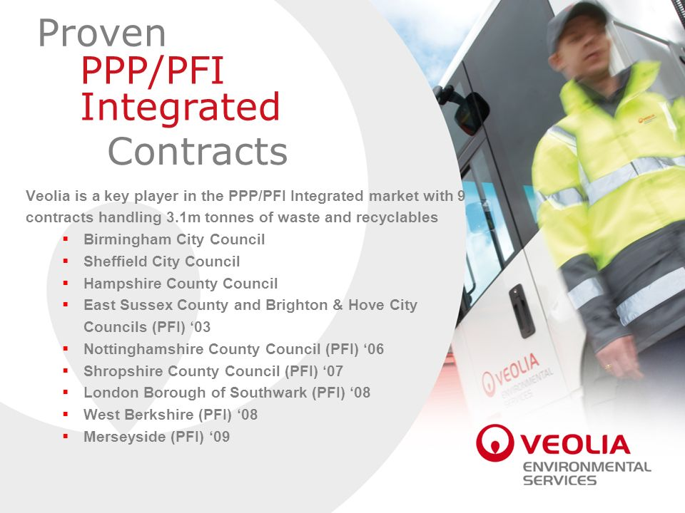 Proven PPP/PFI Integrated Contracts Veolia is a key player in the PPP/PFI Integrated market with 9 contracts handling 3.1m tonnes of waste and recycla
