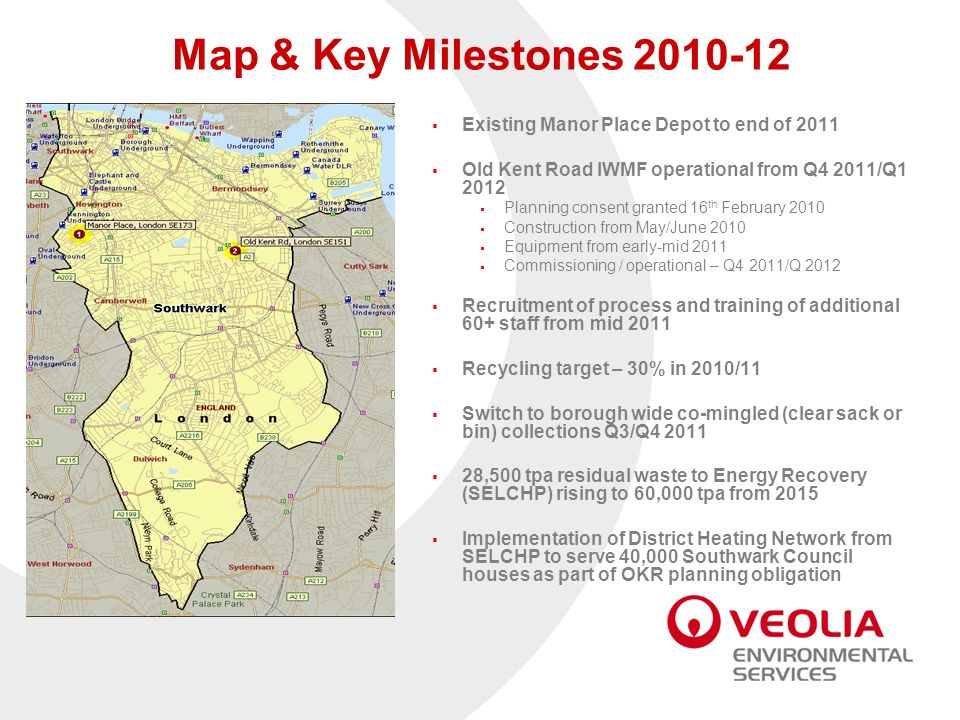 Map & Key Milestones 2010-12 Existing Manor Place Depot to end of 2011 Old Kent Road IWMF operational from Q4 2011/Q1 2012 Planning consent granted 16