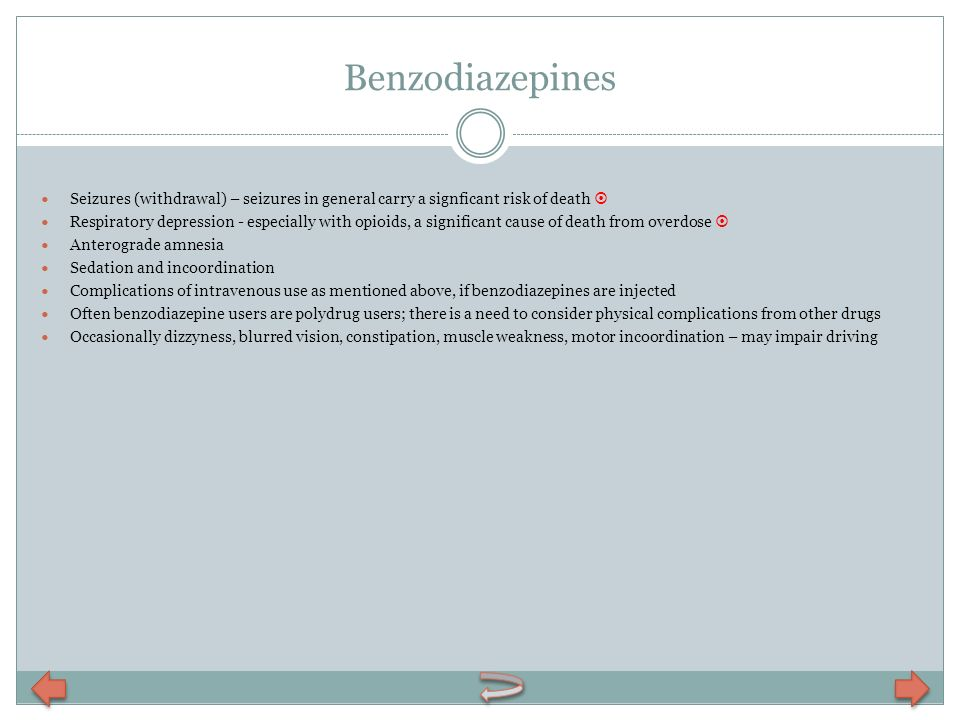 Benzodiazepines Seizures (withdrawal) – seizures in general carry a signficant risk of death Respiratory depression - especially with opioids, a signi