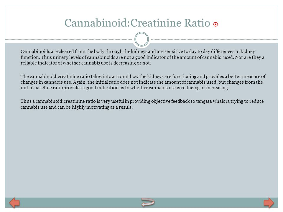 Cannabinoid:Creatinine Ratio Cannabinoids are cleared from the body through the kidneys and are sensitive to day to day differences in kidney function