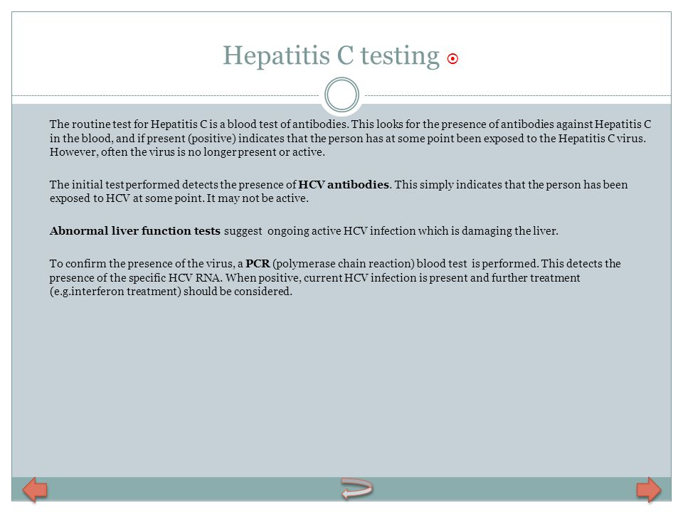 Hepatitis C testing The routine test for Hepatitis C is a blood test of antibodies. This looks for the presence of antibodies against Hepatitis C in t