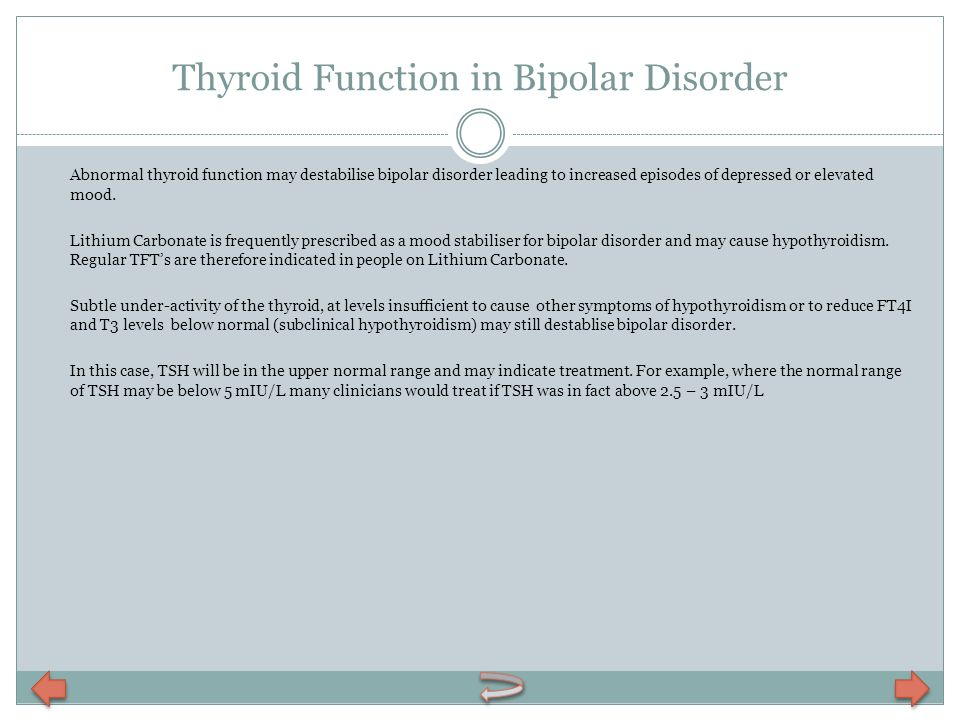 Thyroid Function in Bipolar Disorder Abnormal thyroid function may destabilise bipolar disorder leading to increased episodes of depressed or elevated