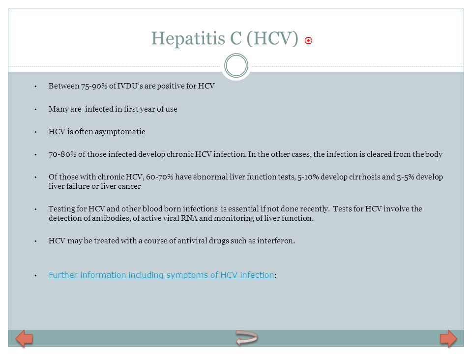 Hepatitis C (HCV) Between 75-90% of IVDUs are positive for HCV Many are infected in first year of use HCV is often asymptomatic 70-80% of those infect