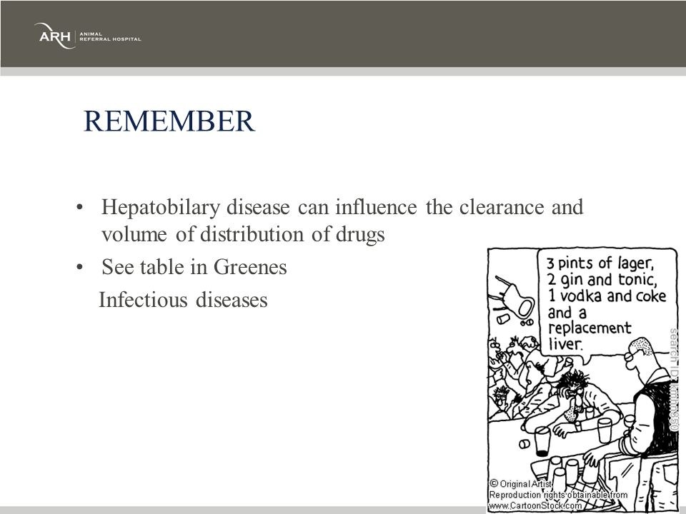 REMEMBER Hepatobilary disease can influence the clearance and volume of distribution of drugs See table in Greenes Infectious diseases
