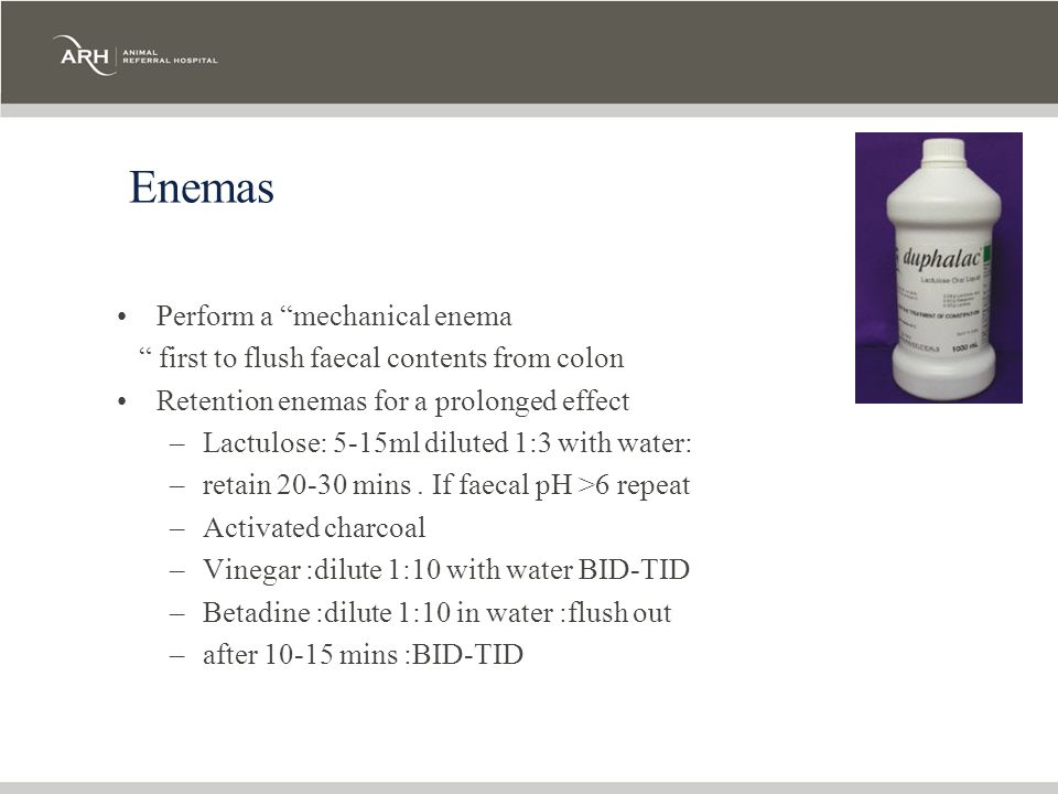 Enemas Perform a mechanical enema first to flush faecal contents from colon Retention enemas for a prolonged effect –Lactulose: 5-15ml diluted 1:3 wit