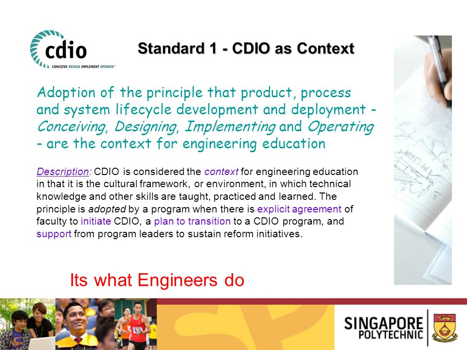 Description: CDIO is considered the context for engineering education in that it is the cultural framework, or environment, in which technical knowledge and other skills are taught, practiced and learned.