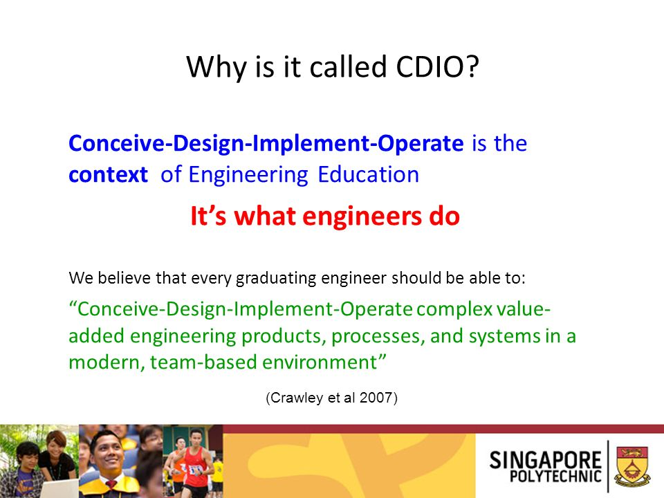 Why is it called CDIO? Conceive-Design-Implement-Operate is the context of Engineering Education Its what engineers do We believe that every graduatin