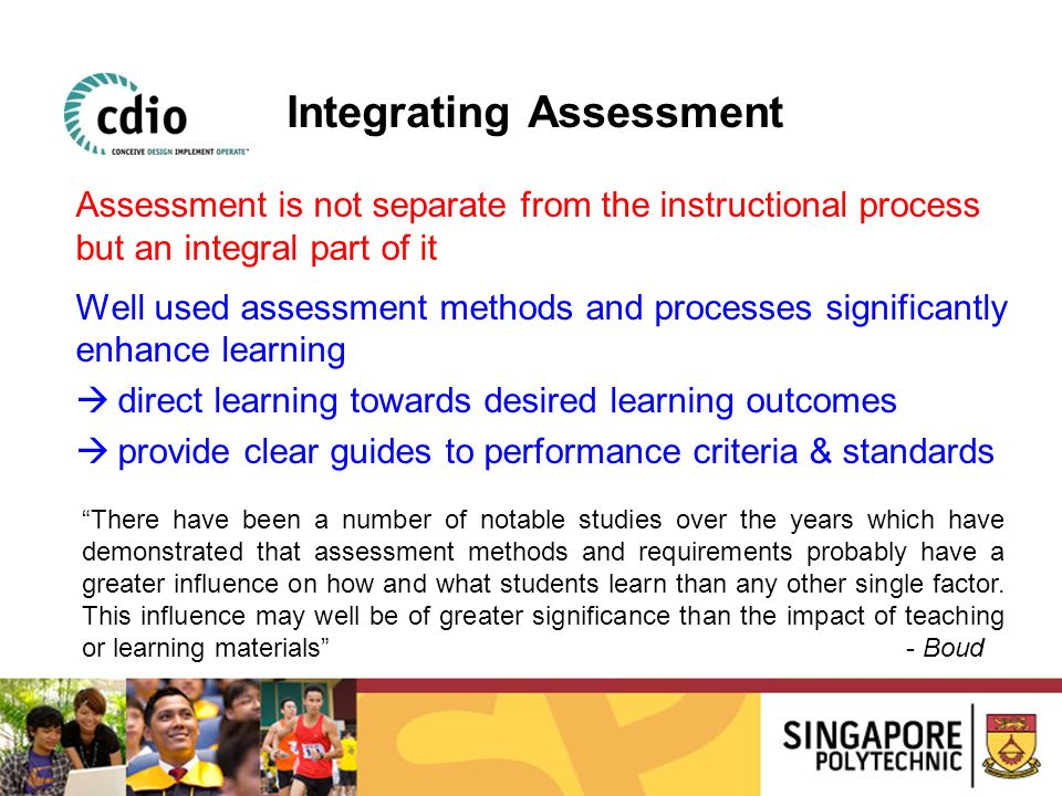 Assessment is not separate from the instructional process but an integral part of it Well used assessment methods and processes significantly enhance
