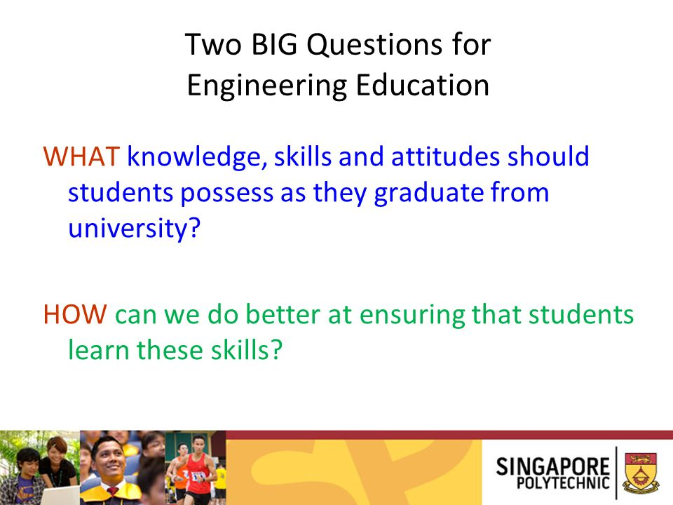 Two BIG Questions for Engineering Education WHAT knowledge, skills and attitudes should students possess as they graduate from university.