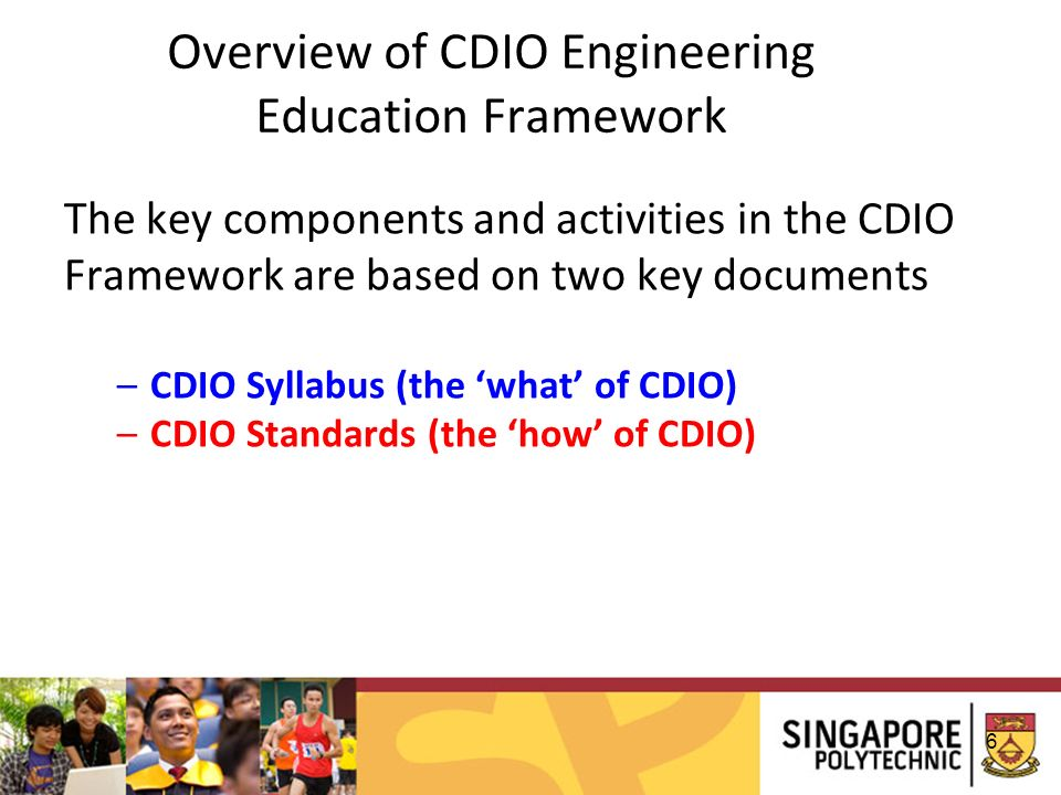 6 Overview of CDIO Engineering Education Framework The key components and activities in the CDIO Framework are based on two key documents –CDIO Syllabus (the what of CDIO) –CDIO Standards (the how of CDIO)