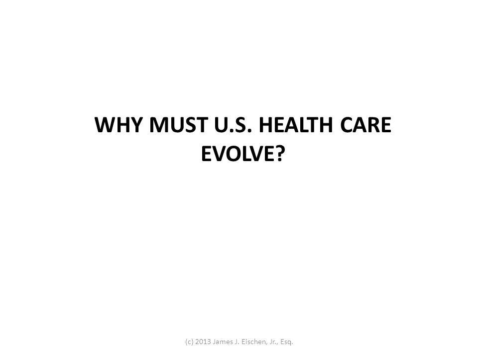 WHY MUST U.S. HEALTH CARE EVOLVE (c) 2013 James J. Eischen, Jr., Esq.