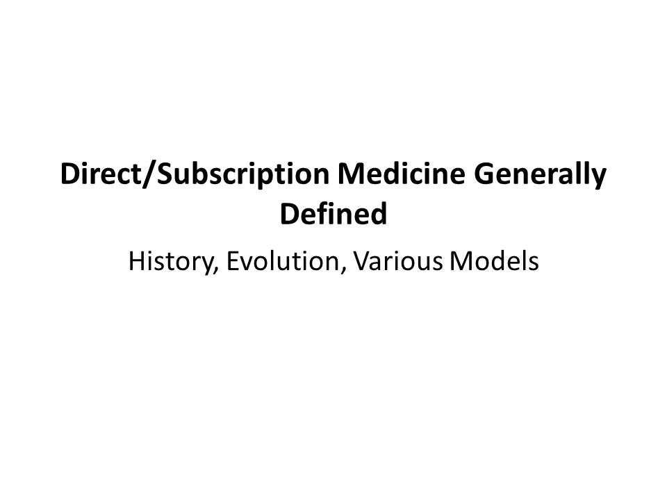 Direct/Subscription Medicine Generally Defined History, Evolution, Various Models