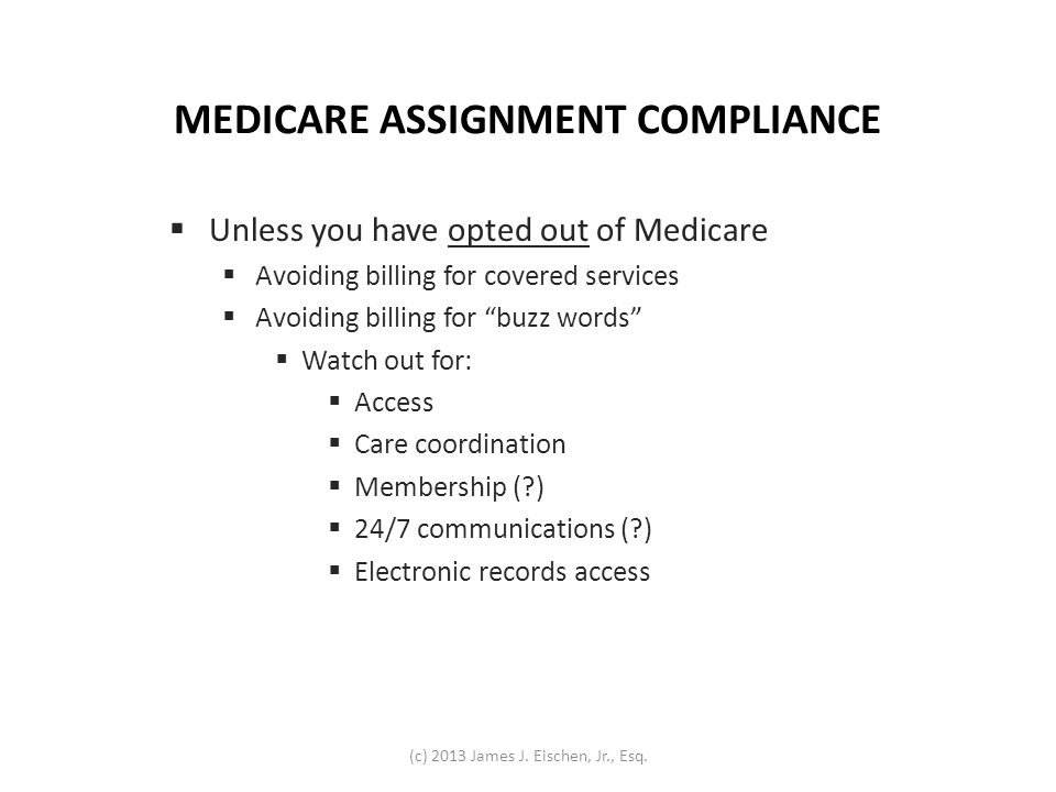 MEDICARE ASSIGNMENT COMPLIANCE Unless you have opted out of Medicare Avoiding billing for covered services Avoiding billing for buzz words Watch out f