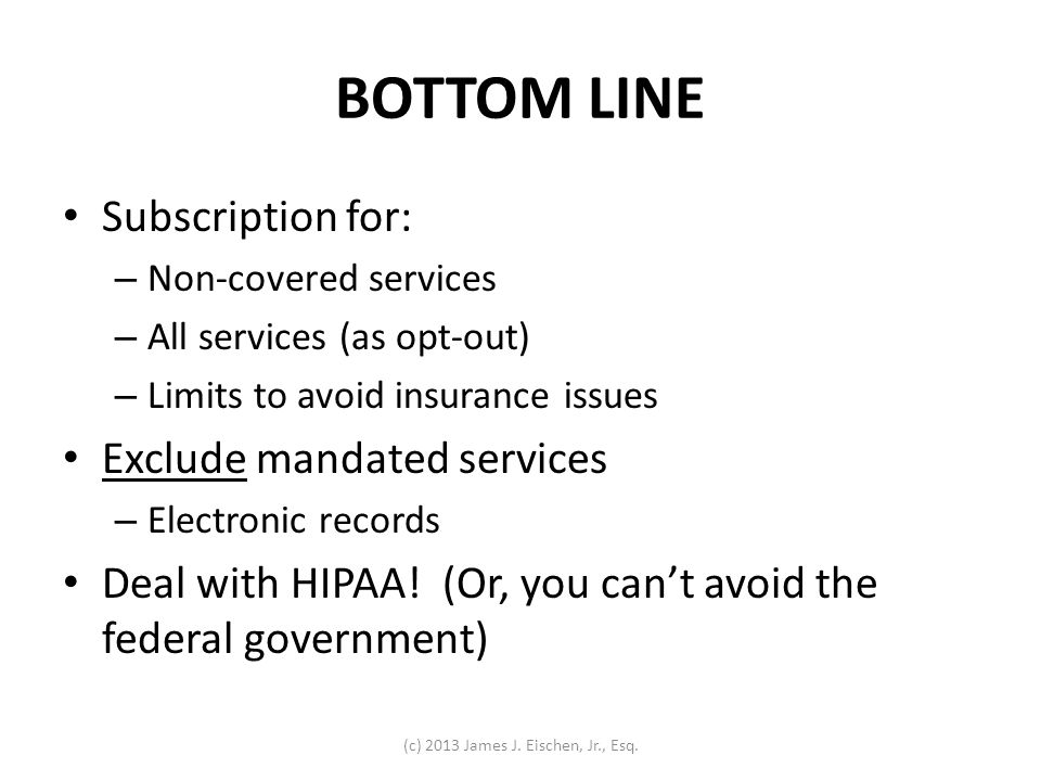 BOTTOM LINE Subscription for: – Non-covered services – All services (as opt-out) – Limits to avoid insurance issues Exclude mandated services – Electr