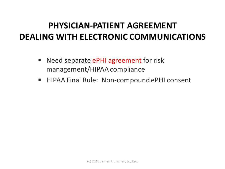 PHYSICIAN-PATIENT AGREEMENT DEALING WITH ELECTRONIC COMMUNICATIONS Need separate ePHI agreement for risk management/HIPAA compliance HIPAA Final Rule: