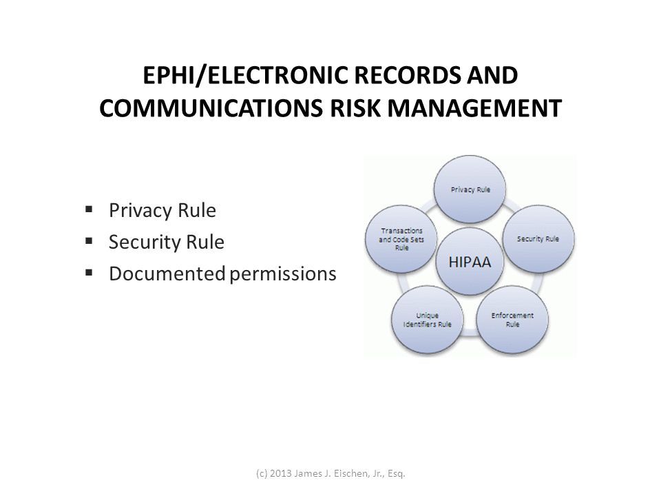 EPHI/ELECTRONIC RECORDS AND COMMUNICATIONS RISK MANAGEMENT Privacy Rule Security Rule Documented permissions (c) 2013 James J. Eischen, Jr., Esq.