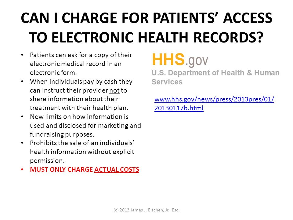 CAN I CHARGE FOR PATIENTS ACCESS TO ELECTRONIC HEALTH RECORDS? www.hhs.gov/news/press/2013pres/01/ 20130117b.html Patients can ask for a copy of their