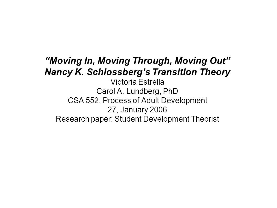 Moving In, Moving Through, Moving Out Nancy K. Schlossbergs Transition Theory Victoria Estrella Carol A. Lundberg, PhD CSA 552: Process of Adult Devel
