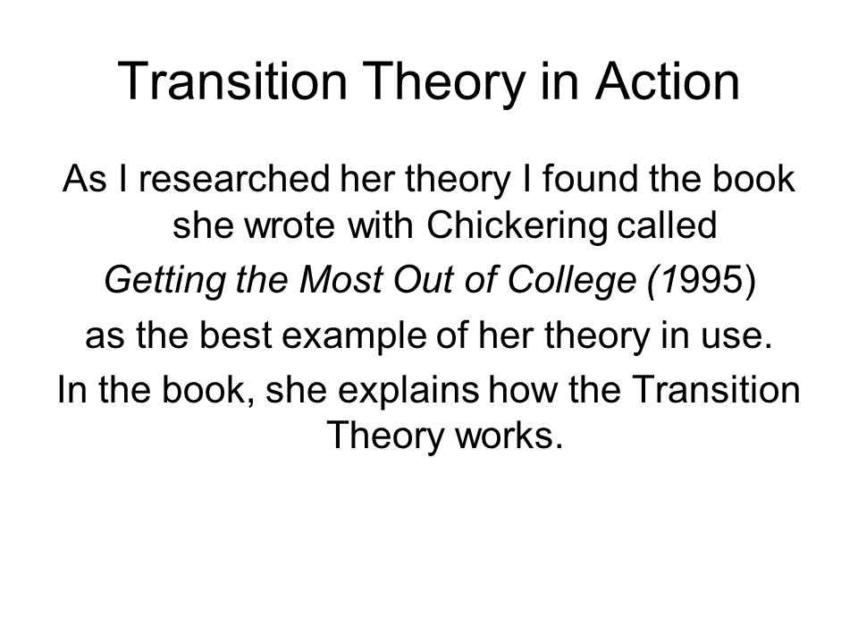 Transition Theory in Action As I researched her theory I found the book she wrote with Chickering called Getting the Most Out of College (1995) as the