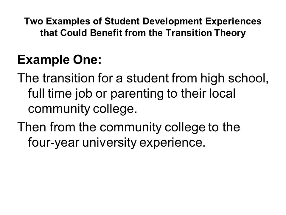 Two Examples of Student Development Experiences that Could Benefit from the Transition Theory Example One: The transition for a student from high scho