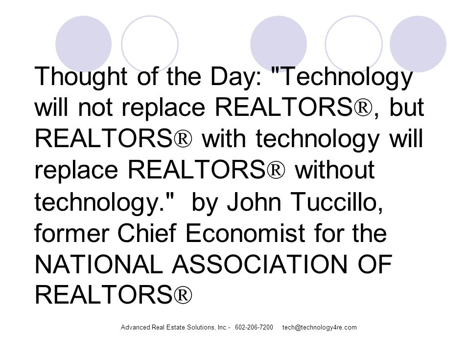 Thought of the Day: Technology will not replace REALTORS ®, but REALTORS ® with technology will replace REALTORS ® without technology. by John Tuccillo, former Chief Economist for the NATIONAL ASSOCIATION OF REALTORS ® Advanced Real Estate Solutions, Inc.- 602-206-7200 tech@technology4re.com