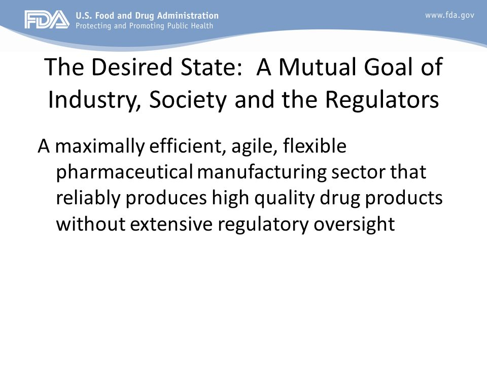 The Desired State: A Mutual Goal of Industry, Society and the Regulators A maximally efficient, agile, flexible pharmaceutical manufacturing sector th