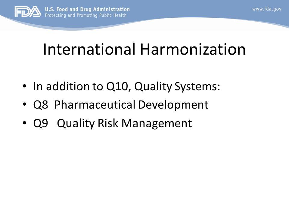 International Harmonization In addition to Q10, Quality Systems: Q8 Pharmaceutical Development Q9 Quality Risk Management