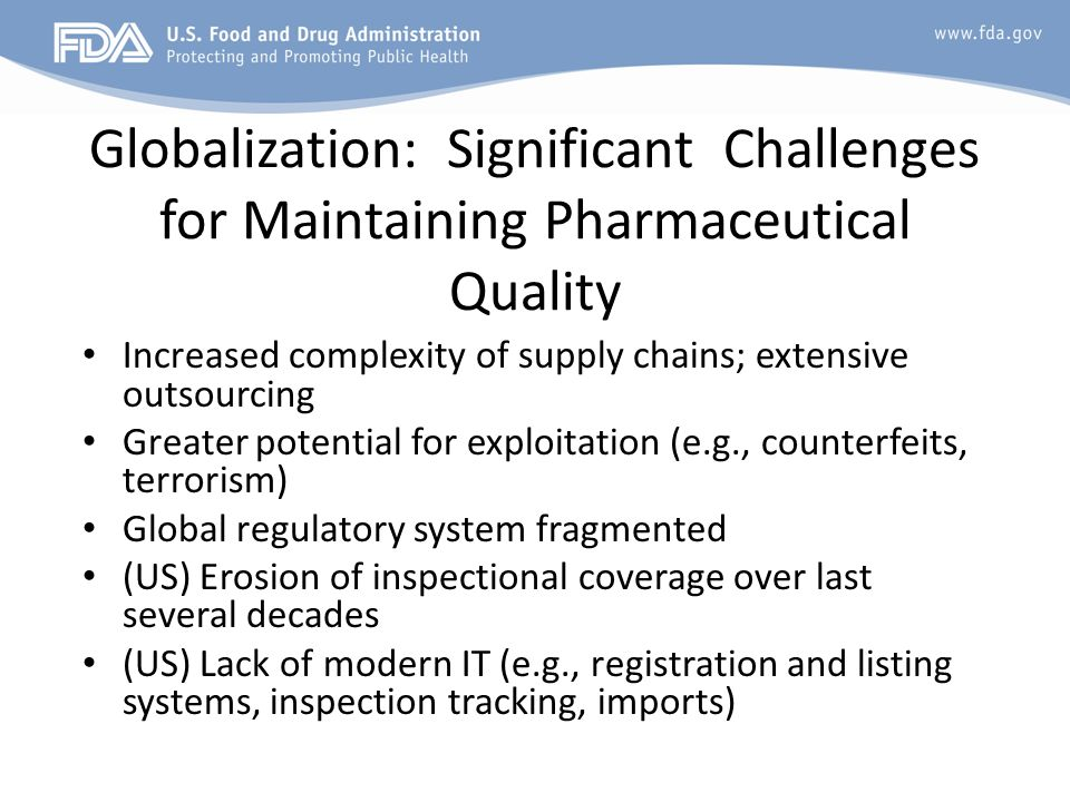 Globalization: Significant Challenges for Maintaining Pharmaceutical Quality Increased complexity of supply chains; extensive outsourcing Greater pote