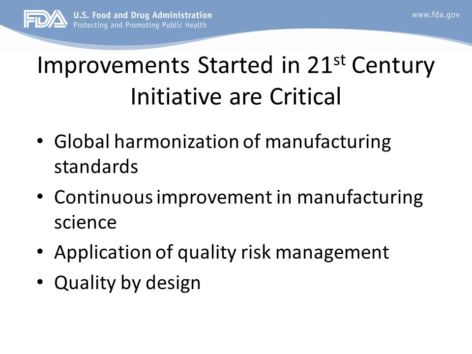 Improvements Started in 21 st Century Initiative are Critical Global harmonization of manufacturing standards Continuous improvement in manufacturing