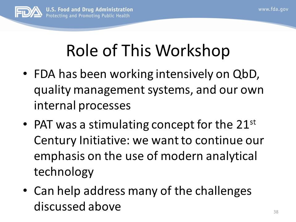 Role of This Workshop FDA has been working intensively on QbD, quality management systems, and our own internal processes PAT was a stimulating concep