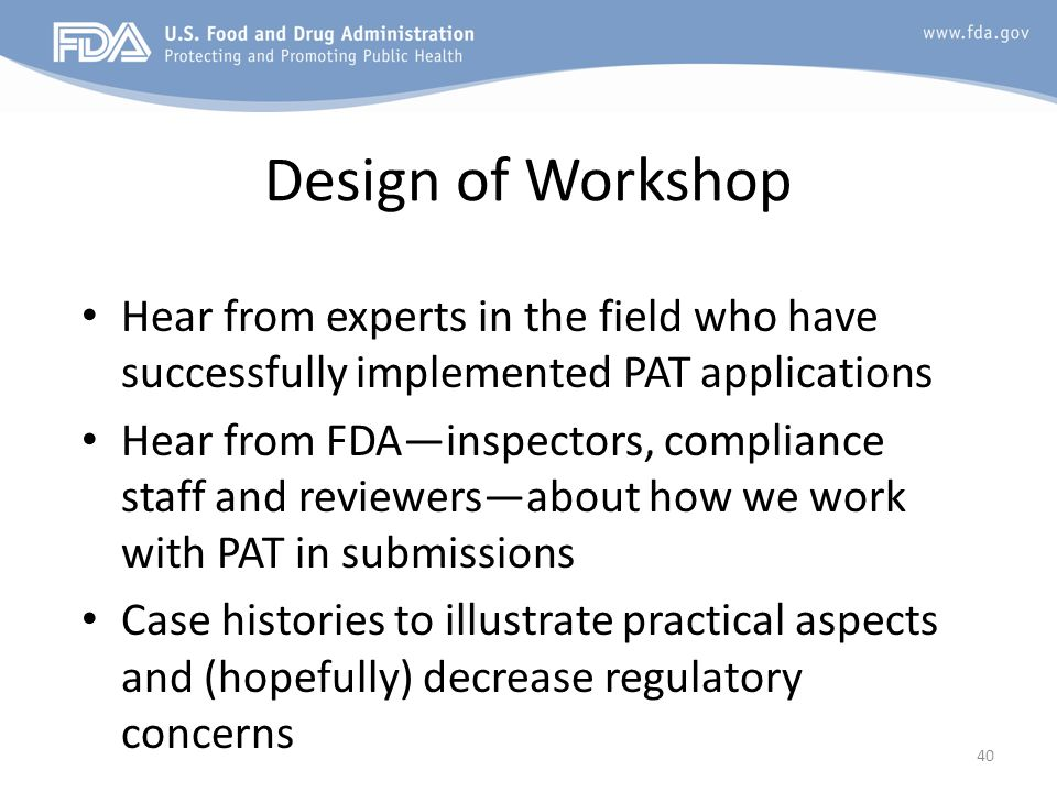 Design of Workshop Hear from experts in the field who have successfully implemented PAT applications Hear from FDAinspectors, compliance staff and rev