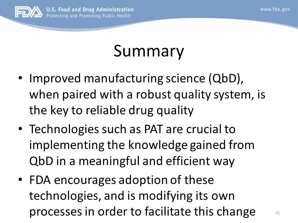 Summary Improved manufacturing science (QbD), when paired with a robust quality system, is the key to reliable drug quality Technologies such as PAT a