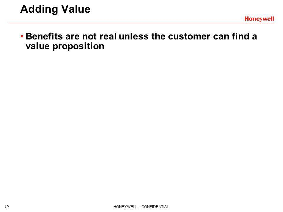 19HONEYWELL - CONFIDENTIAL Adding Value Benefits are not real unless the customer can find a value proposition