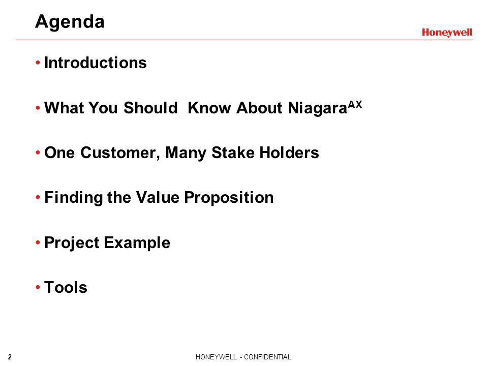 2HONEYWELL - CONFIDENTIAL Agenda Introductions What You Should Know About Niagara AX One Customer, Many Stake Holders Finding the Value Proposition Pr
