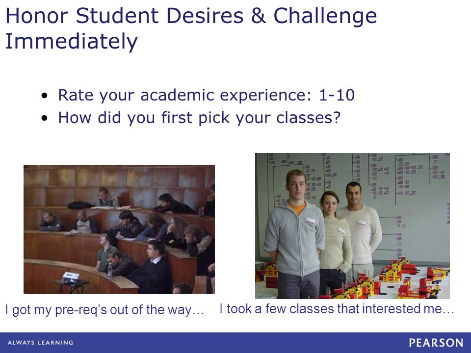 Honor Student Desires & Challenge Immediately Rate your academic experience: 1-10 How did you first pick your classes.