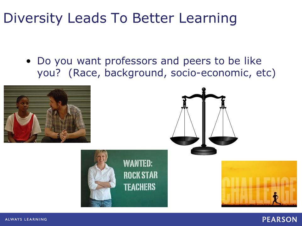 Diversity Leads To Better Learning Do you want professors and peers to be like you? (Race, background, socio-economic, etc)