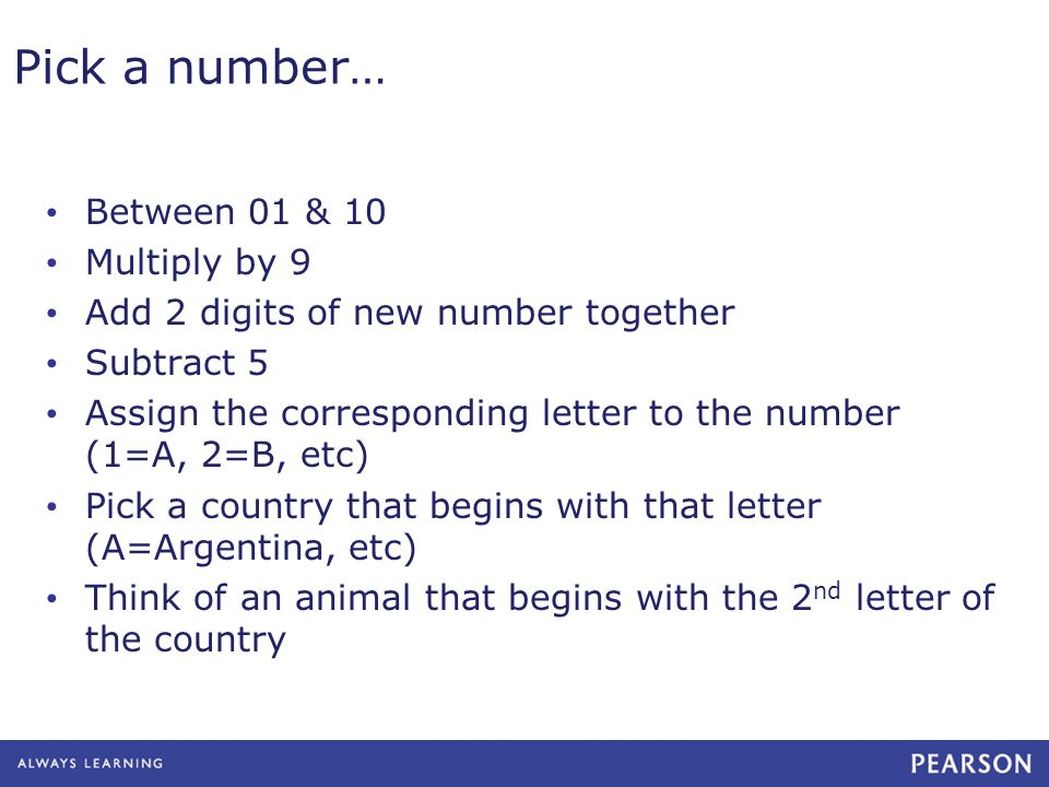Pick a number… Between 01 & 10 Multiply by 9 Add 2 digits of new number together Subtract 5 Assign the corresponding letter to the number (1=A, 2=B, etc) Pick a country that begins with that letter (A=Argentina, etc) Think of an animal that begins with the 2 nd letter of the country
