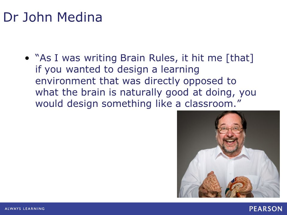 Dr John Medina As I was writing Brain Rules, it hit me [that] if you wanted to design a learning environment that was directly opposed to what the bra