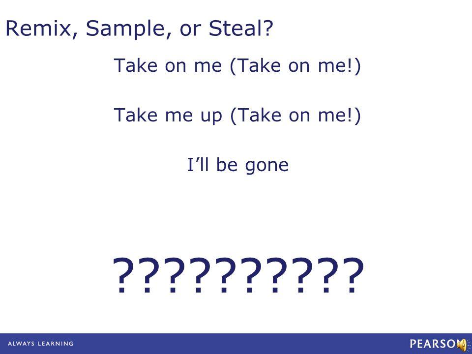 Remix, Sample, or Steal? Take on me (Take on me!) Take me up (Take on me!) Ill be gone ??????????