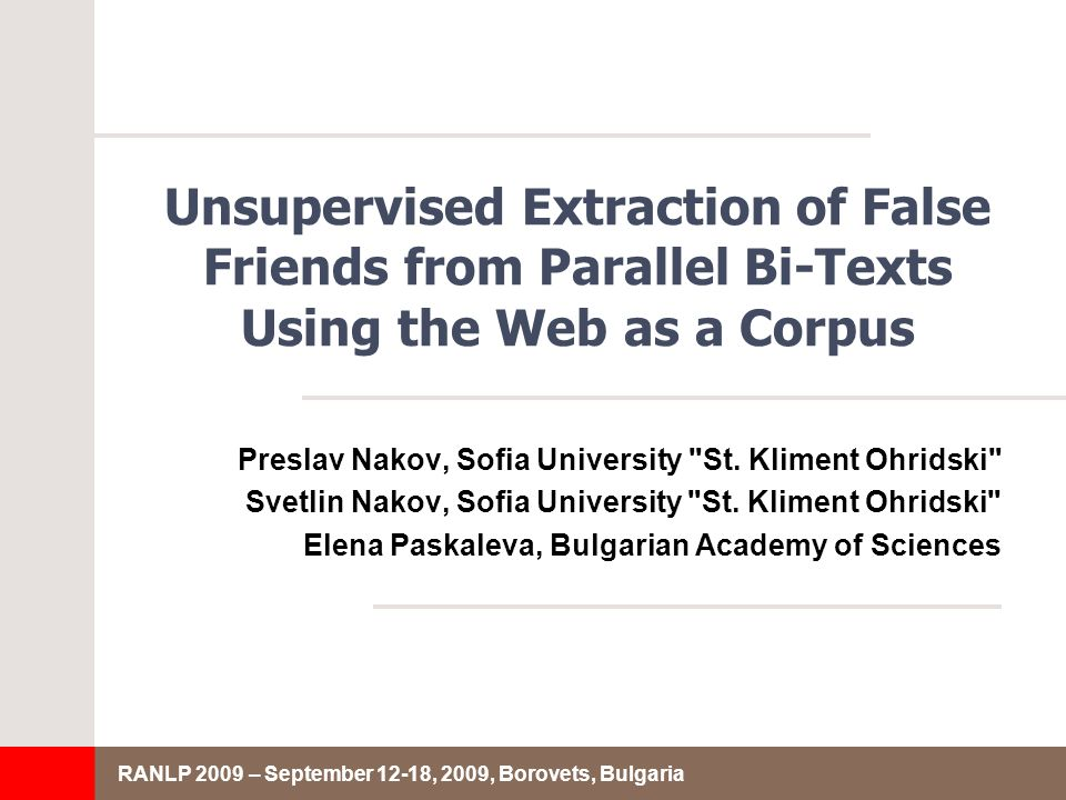 RANLP 2009 – September 12-18, 2009, Borovets, Bulgaria Unsupervised Extraction of False Friends from Parallel Bi-Texts Using the Web as a Corpus Preslav Nakov, Sofia University St.