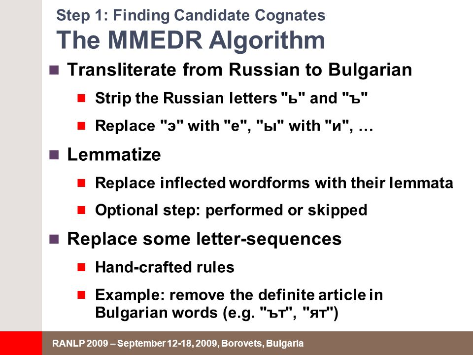 RANLP 2009 – September 12-18, 2009, Borovets, Bulgaria Step 1: Finding Candidate Cognates The MMEDR Algorithm Transliterate from Russian to Bulgarian Strip the Russian letters ь and ъ Replace э with e , ы with и , … Lemmatize Replace inflected wordforms with their lemmata Optional step: performed or skipped Replace some letter-sequences Hand-crafted rules Example: remove the definite article in Bulgarian words (e.g.