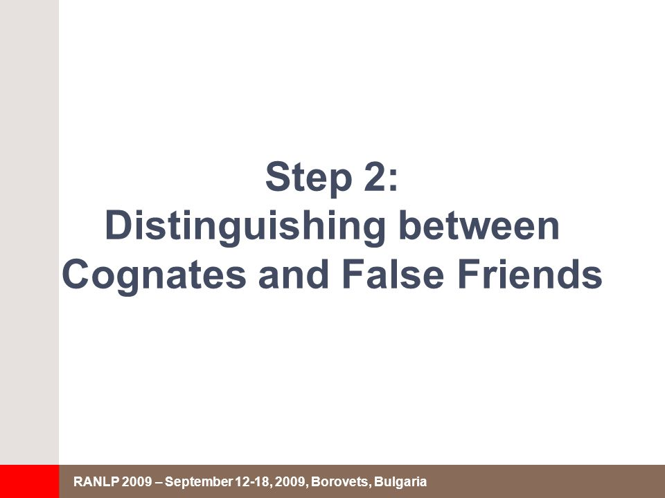 RANLP 2009 – September 12-18, 2009, Borovets, Bulgaria Step 2: Distinguishing between Cognates and False Friends