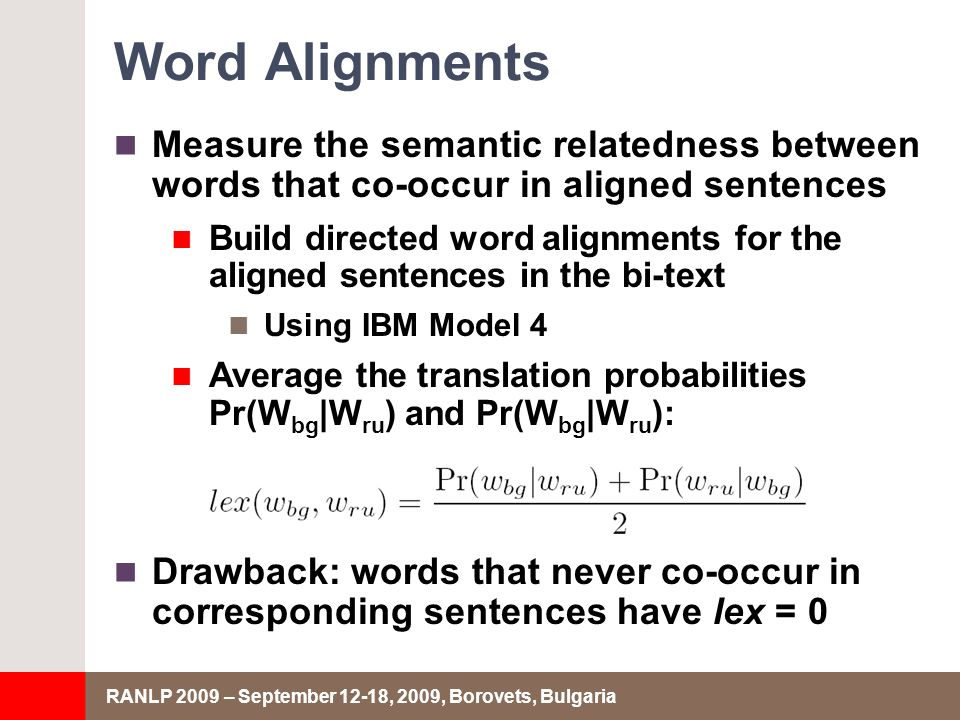 RANLP 2009 – September 12-18, 2009, Borovets, Bulgaria Word Alignments Measure the semantic relatedness between words that co-occur in aligned sentences Build directed word alignments for the aligned sentences in the bi-text Using IBM Model 4 Average the translation probabilities Pr(W bg |W ru ) and Pr(W bg |W ru ): Drawback: words that never co-occur in corresponding sentences have lex = 0