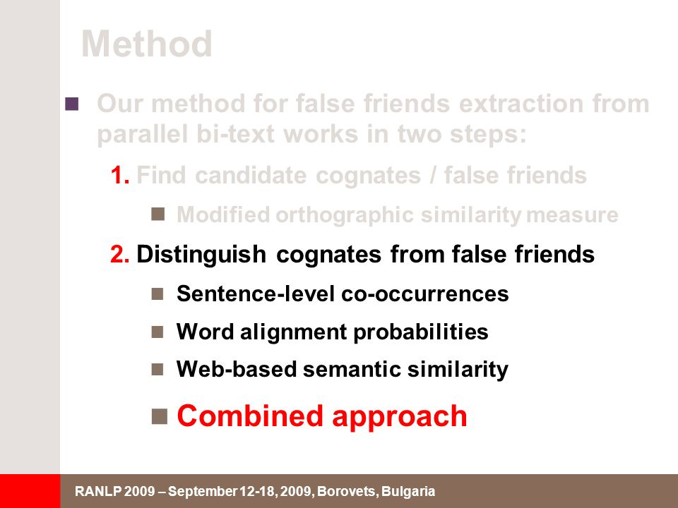 RANLP 2009 – September 12-18, 2009, Borovets, Bulgaria Method Our method for false friends extraction from parallel bi-text works in two steps: 1.Find candidate cognates / false friends Modified orthographic similarity measure 2.Distinguish cognates from false friends Sentence-level co-occurrences Word alignment probabilities Web-based semantic similarity Combined approach
