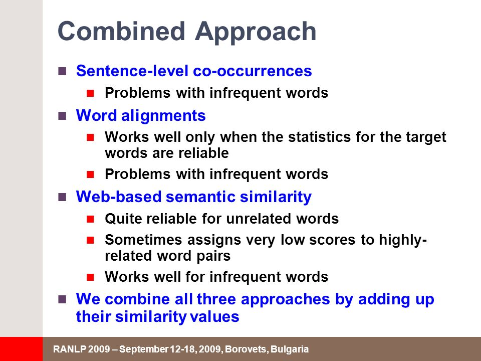 RANLP 2009 – September 12-18, 2009, Borovets, Bulgaria Combined Approach Sentence-level co-occurrences Problems with infrequent words Word alignments Works well only when the statistics for the target words are reliable Problems with infrequent words Web-based semantic similarity Quite reliable for unrelated words Sometimes assigns very low scores to highly- related word pairs Works well for infrequent words We combine all three approaches by adding up their similarity values