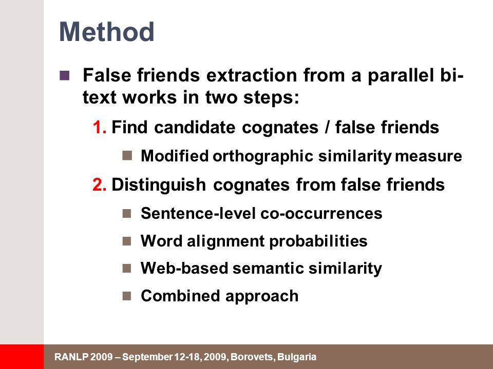 RANLP 2009 – September 12-18, 2009, Borovets, Bulgaria Method False friends extraction from a parallel bi- text works in two steps: 1.Find candidate cognates / false friends Modified orthographic similarity measure 2.Distinguish cognates from false friends Sentence-level co-occurrences Word alignment probabilities Web-based semantic similarity Combined approach