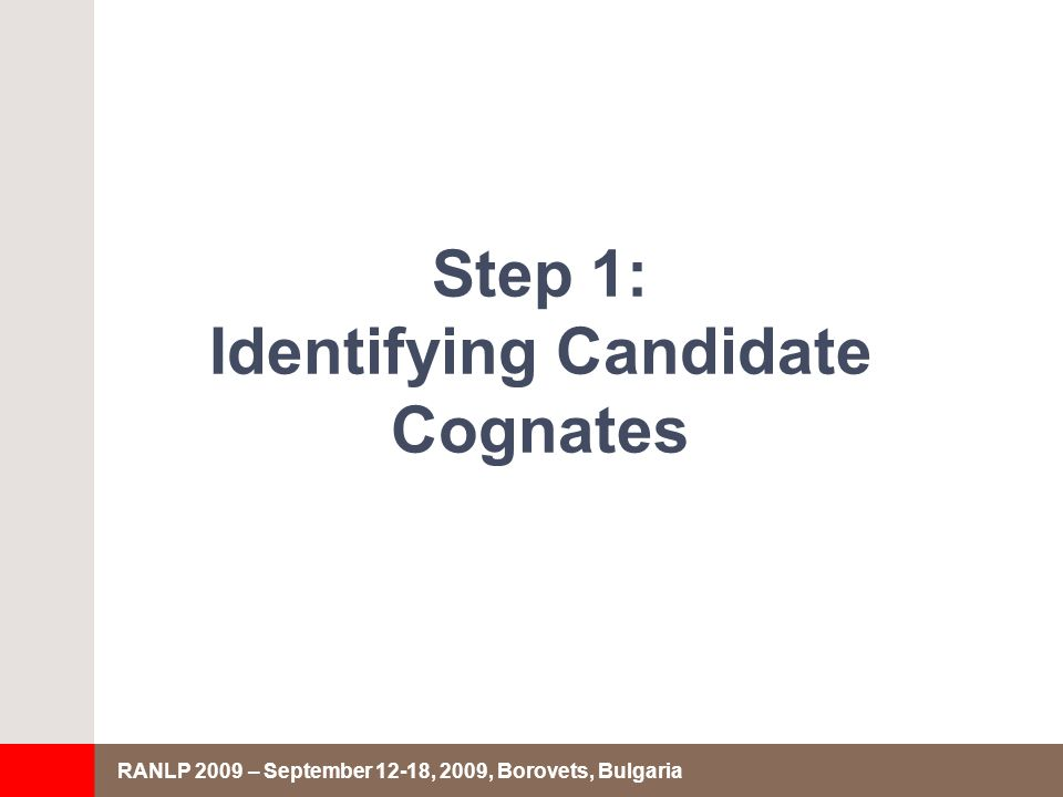 RANLP 2009 – September 12-18, 2009, Borovets, Bulgaria Step 1: Identifying Candidate Cognates